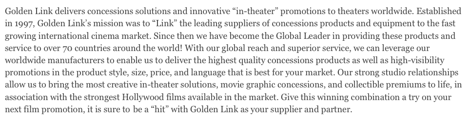 "Golden Link delivers concessions solutions and innovative ""in-theater"" promotions to theaters worldwide. Established in 1997, Golden Link's mission was to ""Link"" the leading suppliers of concessions products and equipment to the fast growing international cinema market. Since then we have become the Global Leader in providing these products and service to over 70 countries around the world! With our global reach and superior service, we can leverage our worldwide manufacturers to enable us to deliver the highest quality concessions products as well as high-visibility promotions in the product style, size, price, and language that is best for your market. Our strong studio relationships allow us to bring the most creative in-theater solutions, movie graphic concessions, and collectible premiums to life, in association with the strongest Hollywood films available in the market. Give this winning combination a try on your next film promotion, it is sure to the be a ""hit"" with Golden Link as your supplier and partner."